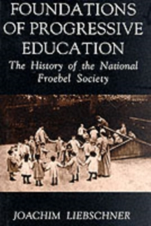 Foundations of Progressive Education : The History of the National Froebel Society, Hardback Book