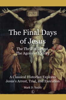 The Final Days of Jesus : The Thrill of Defeat, The Agony of Victory: A Classical Historian Explores Jesus's Arrest, Trial, and Execution, Paperback / softback Book