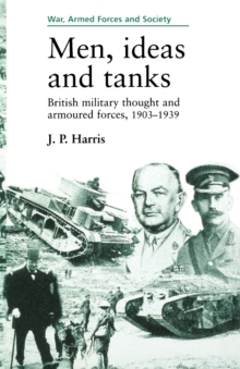 Men, Ideas and Tanks : British Military Thought and Armoured Forces, 1903?39, Paperback / softback Book