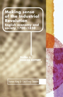 Making Sense of the Industrial Revolution : English Economy and Society 1700-1850, Paperback Book