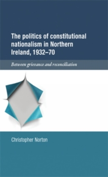 The Politics of Constitutional Nationalism in Northern Ireland, 1932-70 : Between Grievance and Reconciliation, Hardback Book
