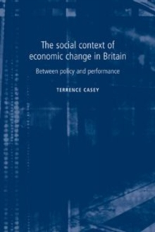The Social Context of Economic Change in Britain : Between Policy and Performance, Paperback / softback Book