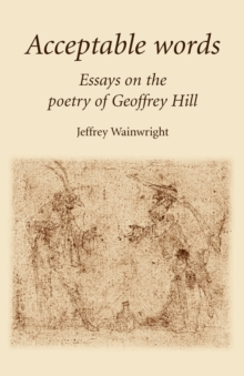Acceptable Words : Essays on the Poetry of Geoffrey Hill, Paperback / softback Book