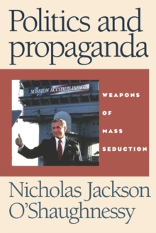 Politics and Propaganda : Weapons of Mass Seduction, Paperback Book