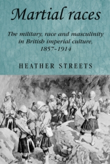 Martial Races : The Military, Race and Masculinity in British Imperial Culture, 1857-1914, Paperback / softback Book