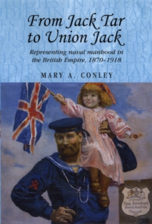 From Jack Tar to Union Jack : Representing Naval Manhood in the British Empire, 1870-1918, Hardback Book