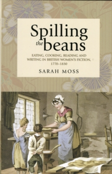 Spilling the Beans : Eating, Cooking, Reading and Writing in British Women's Fiction, 1770-1830, Hardback Book