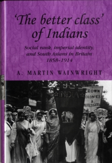 'The Better Class' of Indians : Social Rank, Imperial Identity, and South Asians in Britain 1858-1914, Hardback Book