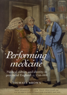 Performing Medicine : Medical Culture and Identity in Provincial England, C.1760-1850, Hardback Book