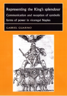 Representing the King's Splendour : Communication and Reception of Symbolic Forms of Power in Viceregal Naples, Hardback Book
