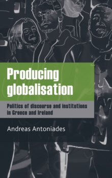 Producing Globalisation : Politics of Discourse and Institutions in Greece and Ireland, Hardback Book
