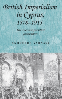 British Imperialism in Cyprus, 1878-1915 : The Inconsequential Possession, Hardback Book
