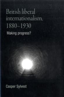 British Liberal Internationalism, 1880-1930 : Making Progress?, Hardback Book