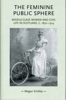The Feminine Public Sphere : Middle-class Women and Civic Life in Scotland, C. 1870-1914, Hardback Book