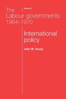 The Labour Governments 1964-1970 Volume 2 : International Policy, Paperback / softback Book