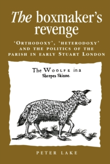 The Boxmaker'S Revenge : 'Orthodoxy', 'Heterodoxy' and the Politics of the Parish in Early Stuart London, Paperback / softback Book