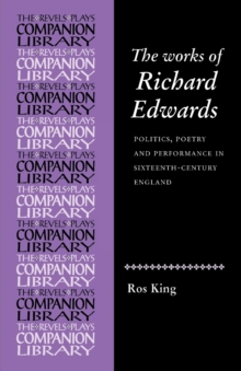 The Works of Richard Edwards : Politics, Poetry and Performance in Sixteenth Century England, Paperback / softback Book