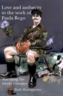 Love and Authority in the Work of Paula Rego : Narrating the Family Romance, Hardback Book