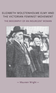 Elizabeth Wolstenholme Elmy and the Victorian Feminist Movement : The Biography of an Insurgent Woman, Hardback Book