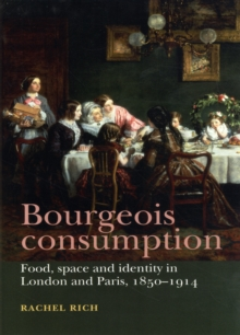 Bourgeois Consumption : Food, Space and Identity in London and Paris, 1850-1914, Hardback Book