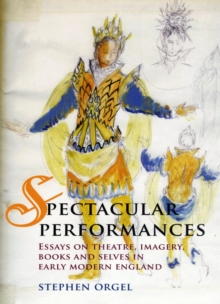 Spectacular Performances : Essays on Theatre, Imagery, Books, and Selves in Early Modern England, Hardback Book