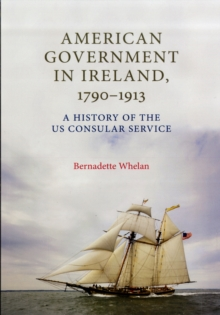 American Government in Ireland, 1790-1913 : A History of the US Consular Service, Hardback Book