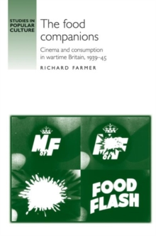The Food Companions : Cinema and Consumption in Wartime Britain, 1939-45, Hardback Book