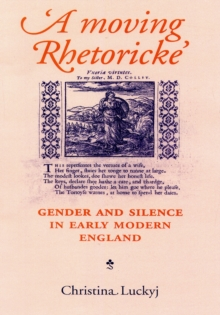 A Moving Rhetoricke : Gender and Silence in Early Modern England, Paperback / softback Book
