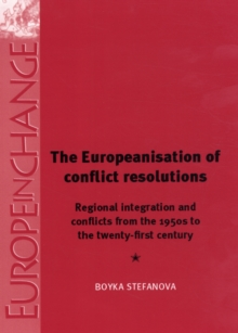 The Europeanisation of Conflict Resolutions : Regional Integration and Conflicts from the 1950s to the 21st Century, Hardback Book