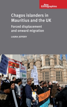 Chagos Islanders in Mauritius and the Uk : Forced Displacement and Onward Migration, Hardback Book