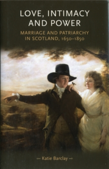 Love, Intimacy and Power : Marriage and Patriarchy in Scotland, 1650-1850, Hardback Book