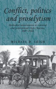 Conflict, Politics and Proselytism : Methodist Missionaries in Colonial and Postcolonial Burma, 1887-1966, Hardback Book