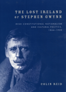The Lost Ireland of Stephen Gwynn : Irish Consitutional Nationalism and Cultural Politics, 1864-1950, Hardback Book