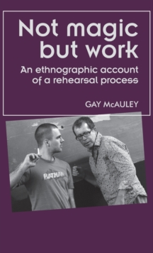 Not Magic but Work : An Ethnographic Account of a Rehearsal Process, Hardback Book