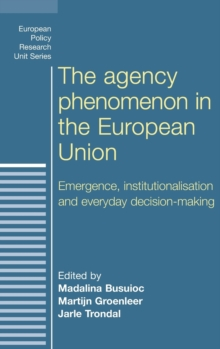 The Agency Phenomenon in the European Union : Emergence, Institutionalisation and Everyday Decision-Making, Hardback Book