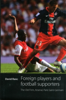 Foreign Players and Football Supporters : The Old Firm, Arsenal, Paris Saint-Germain, Hardback Book