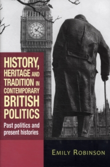 History, Heritage and Tradition in Contemporary British Politics : Past Politics and Present Histories, Hardback Book