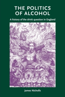 The Politics of Alcohol : A History of the Drink Question in England, Paperback / softback Book