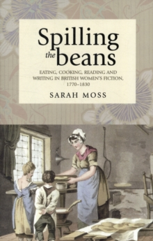 Spilling the Beans : Eating, Cooking, Reading and Writing in British Women's Fiction, 1770-1830, Paperback / softback Book