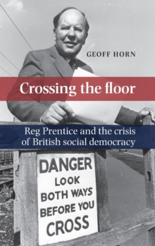 Crossing the Floor : Reg Prentice and the Crisis of British Social Democracy, Hardback Book