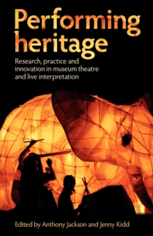 Performing Heritage : Research, Practice and Innovation in Museum Theatre and Live Interpretation, Paperback Book