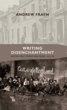 Writing disenchantment : British First World War Prose, 1914-30, Hardback Book
