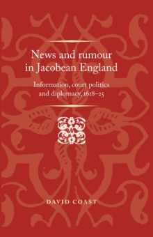 News and Rumour in Jacobean England : Information, court politics and diplomacy, 1618-25, Hardback Book