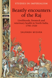 Beastly Encounters of the Raj : Livelihoods, Livestock and Veterinary Health in North India, 1790-1920, Hardback Book