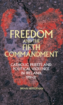 Freedom and the Fifth Commandment : Catholic Priests and Political Violence in Ireland, 1919-21, Hardback Book