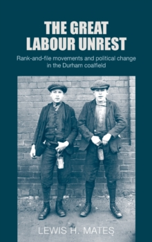 The Great Labour Unrest : Rank-And-File Movements and Political Change in the Durham Coalfield, Hardback Book