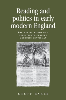 Reading and Politics in Early Modern England : The Mental World of a Seventeenth-Century Catholic Gentleman, Paperback / softback Book