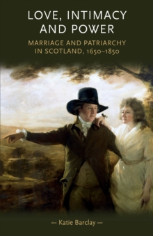 Love, Intimacy and Power : Marriage and Patriarchy in Scotland, 1650-1850, Paperback / softback Book