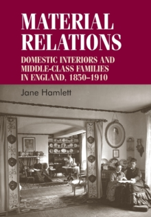 Material Relations : Domestic Interiors and Middle-Class Families in England, 1850-1910, Paperback / softback Book