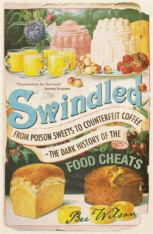 Swindled : From Poison Sweets to Counterfeit Coffee - The Dark History of the Food Cheats, Paperback Book